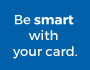 Be smart with your card
